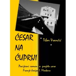 ĆESAR NA ĆUPRIJI - povijesni roman o posjetu cara Franje Josipa Mostaru
