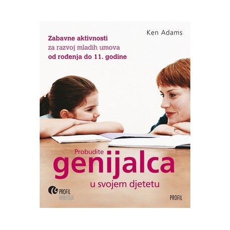 PROBUDITE GENIJALCA U SVOJEM DJETETU - Zabavne aktivnosti za razvoj mladih umova od rođenja do 11. godine