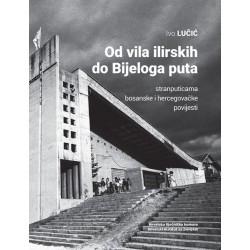 OD VILA ILIRSKIH DO BIJELOGA PUTA - stranputicama bosanske i hercegovačke povijesti