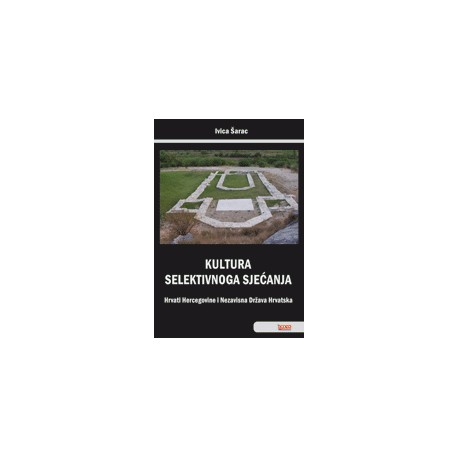 KULTURA SELEKTIVNOGA SJEĆANJA - Hrvati Hercegovine i Nezavisna Država Hrvatska