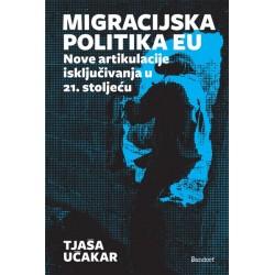 MIGRACIJSKA POLITIKA EU: Nove artikulacije isključivanja u 21. stoljeću