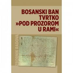 """BOSANSKI BAN TVRTKO """"POD PROZOROM U RAMI"""" (Tomislav Brković ur.)"""